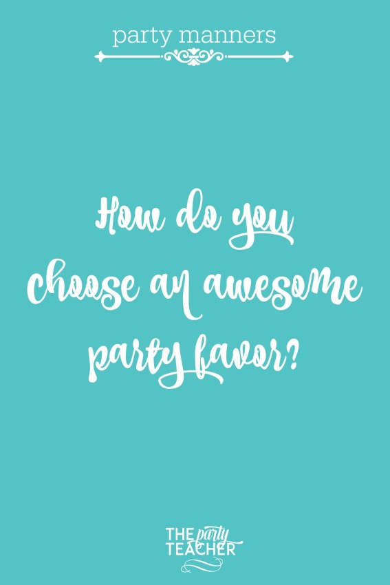 Party manners - how do you choose an awesome party favor - and not junk